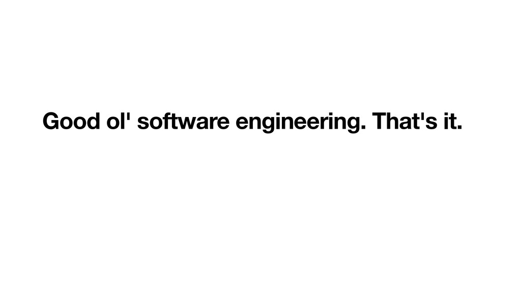 Good ol' software engineering. That's it.
