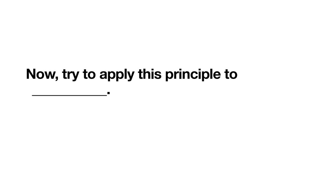 Now, try to apply this principle to ___________.