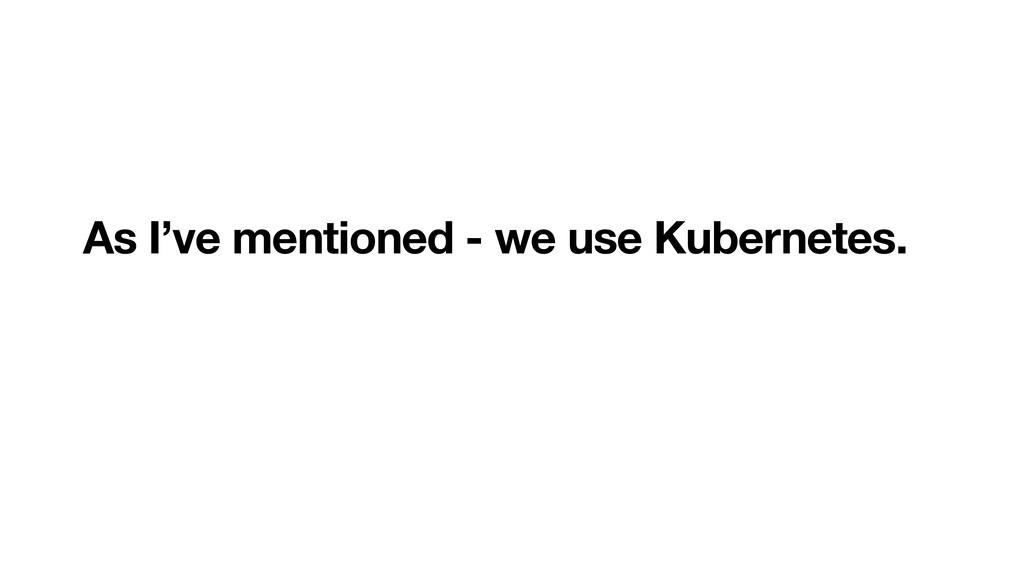 As I've mentioned - we use Kubernetes.
