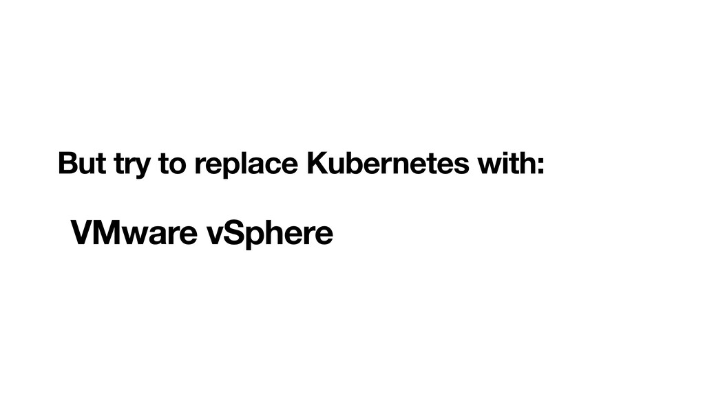 But try to replace Kubernetes with:  VMware v...