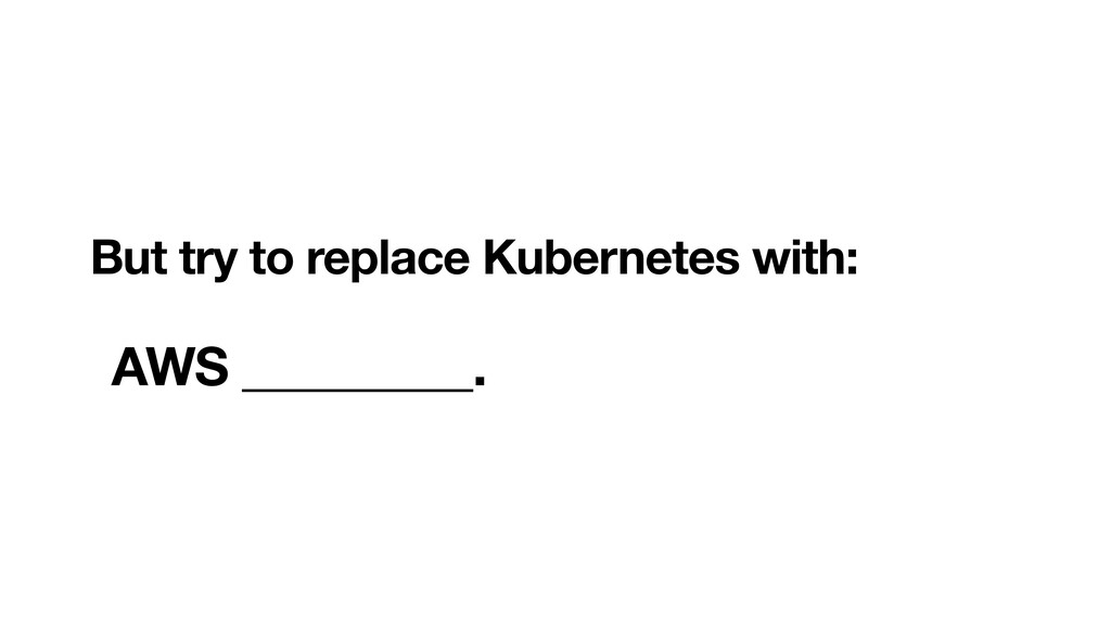 But try to replace Kubernetes with:  AWS ____...
