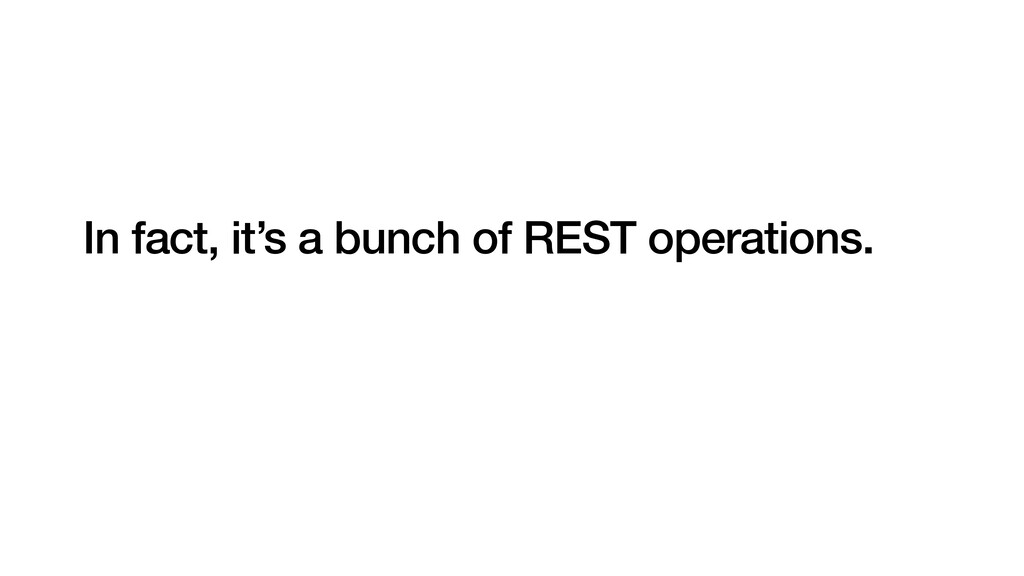 In fact, it's a bunch of REST operations.