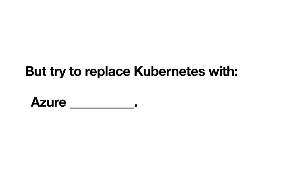 But try to replace Kubernetes with:  Azure __...