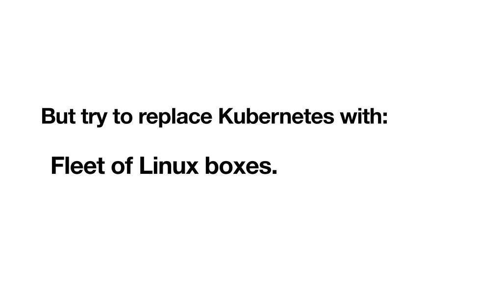 But try to replace Kubernetes with:  Fleet of...