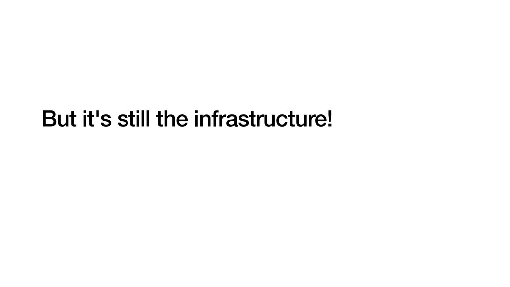 But it's still the infrastructure!