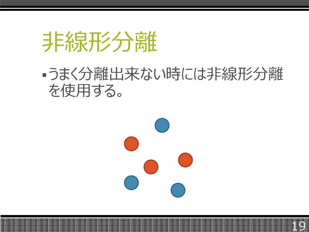 非線形分離 うまく分離出来ない時には非線形分離 を使用する。 19