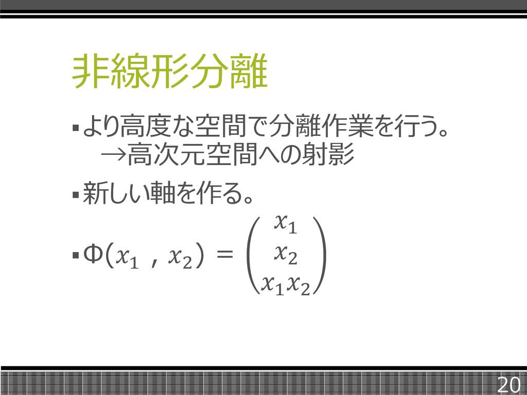 非線形分離 より高度な空間で分離作業を行う。 →高次元空間への射影 新しい軸を作る。 Φ...