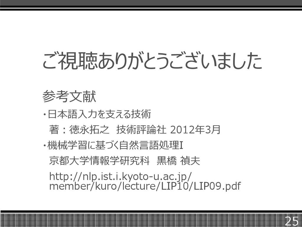 ご視聴ありがとうございました 参考文献 ・日本語入力を支える技術 著:徳永拓之 技術評論社 2...