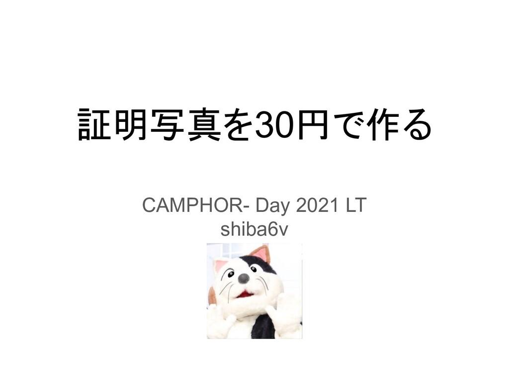 証明写真を30円で作る CAMPHOR- Day 2021 LT shiba6v