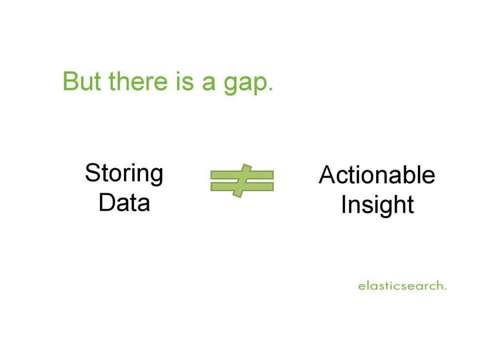 But there is a gap. Storing Data Actionable Ins...
