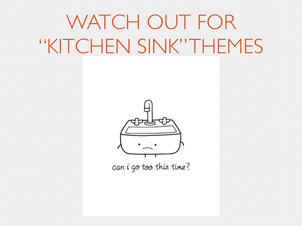 """WATCH OUT FOR  """"KITCHEN SINK"""" THEMES"""