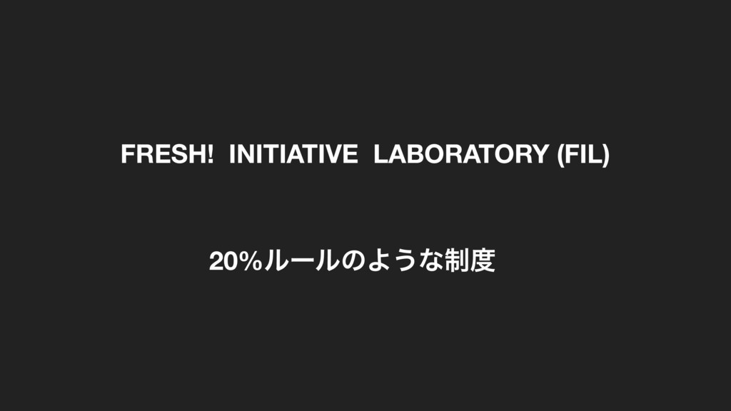 FRESH! INITIATIVE LABORATORY (FIL) 20%ϧʔϧͷΑ͏ͳ੍౓