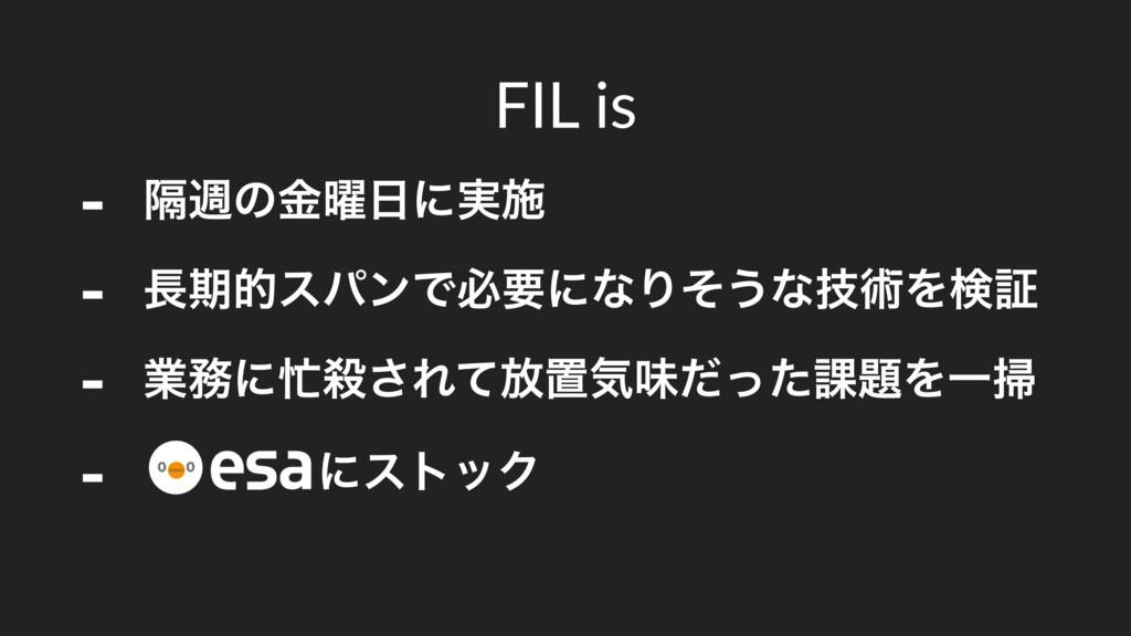 FIL is - ִिͷ༵ۚʹ࣮ࢪ - ظతεύϯͰඞཁʹͳΓͦ͏ͳٕज़Λݕূ - ۀʹ...