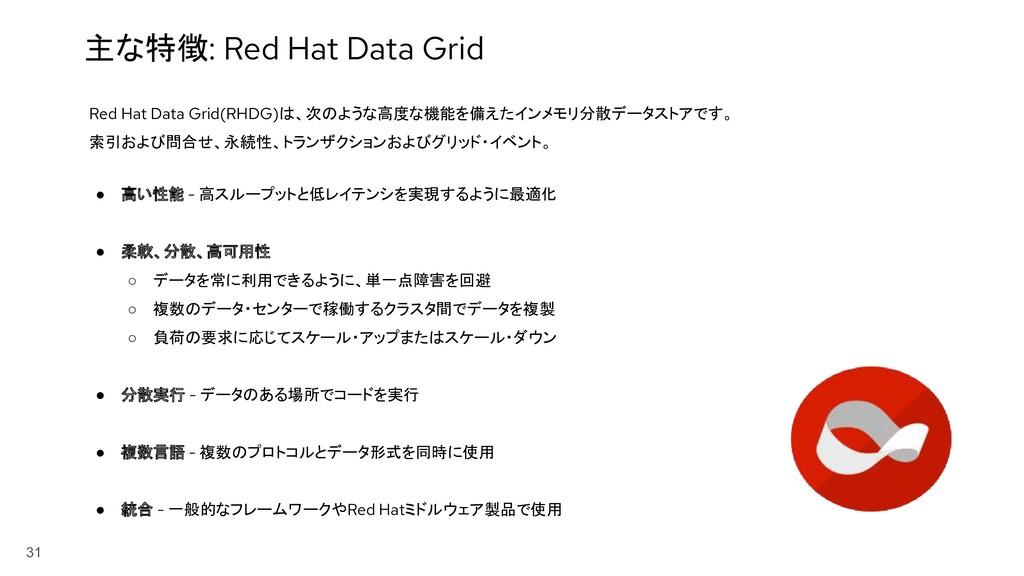 31 主な特徴: Red Hat Data Grid Red Hat Data Grid(RH...