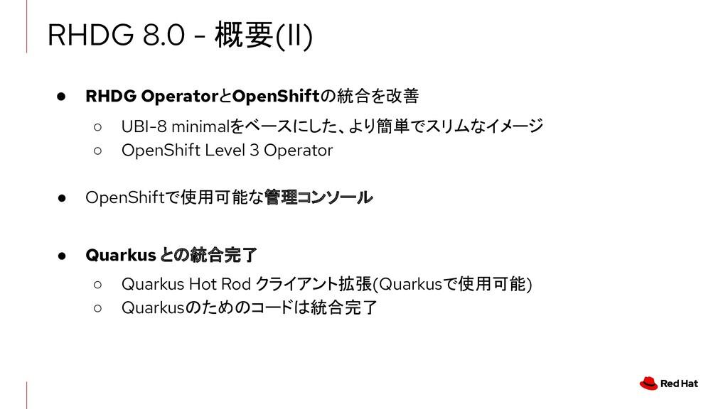 ● RHDG OperatorとOpenShiftの統合を改善 ○ UBI-8 minimal...