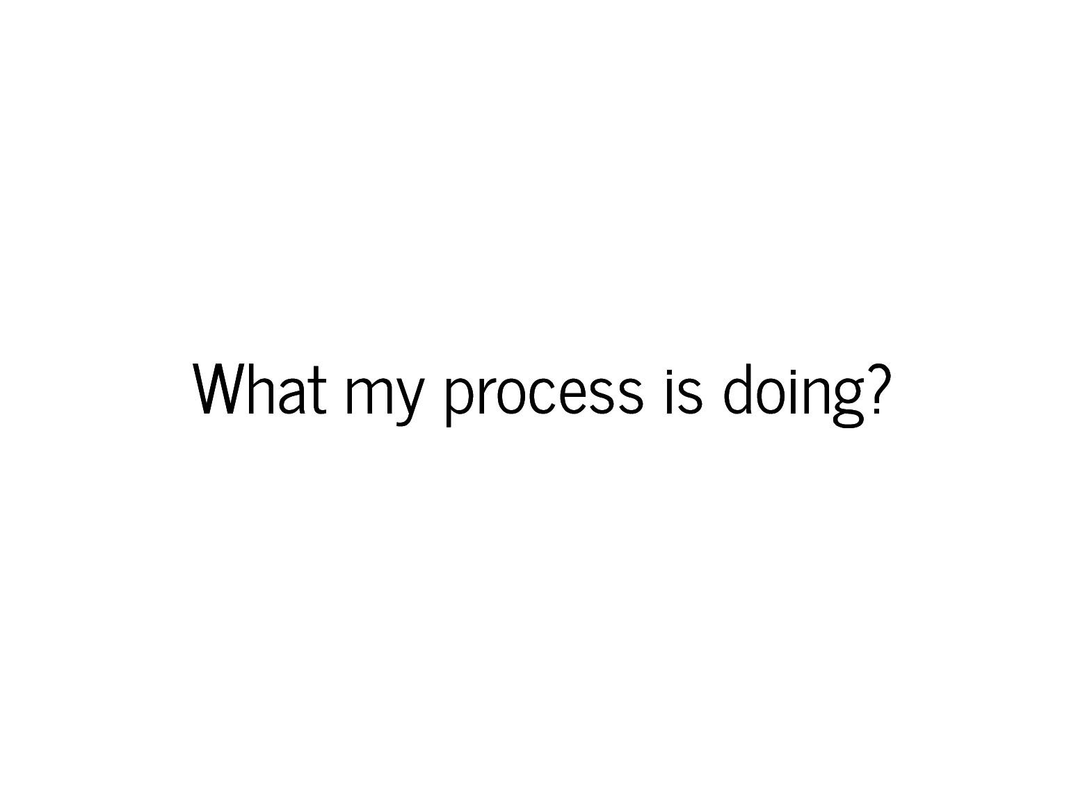 What my process is doing? What my process is do...