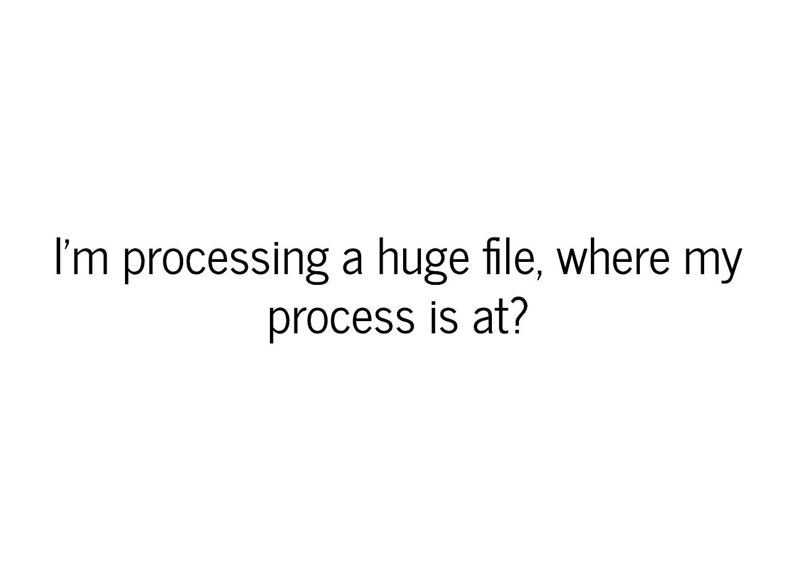 I'm processing a huge le, where my I'm processi...