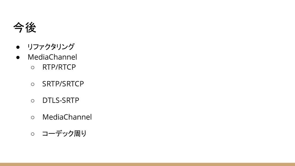 今後 ● リファクタリング ● MediaChannel ○ RTP/RTCP ○ SRTP/...
