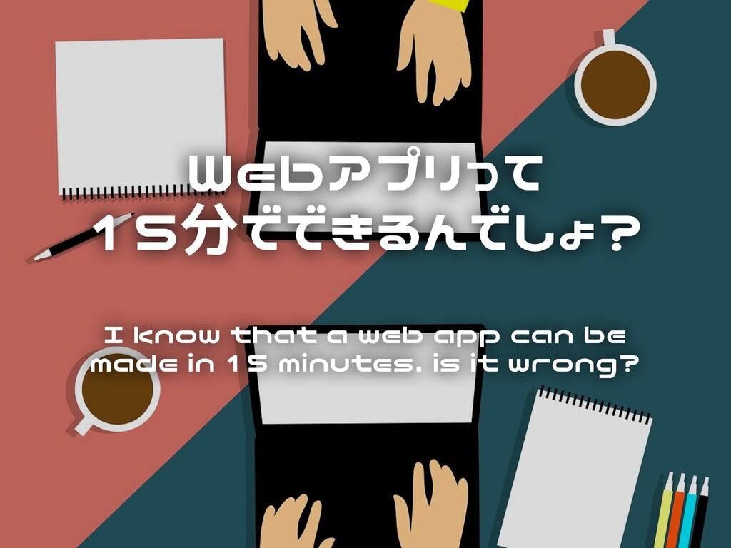 Webアプリって 15分でできるんでしょ?  I know that a web app...
