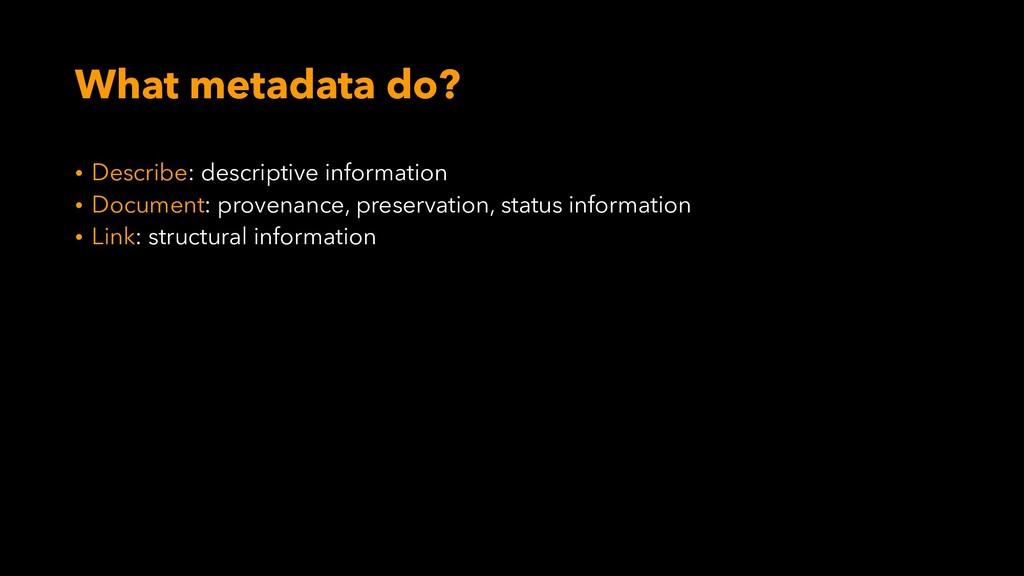 What metadata do? • Describe: descriptive infor...