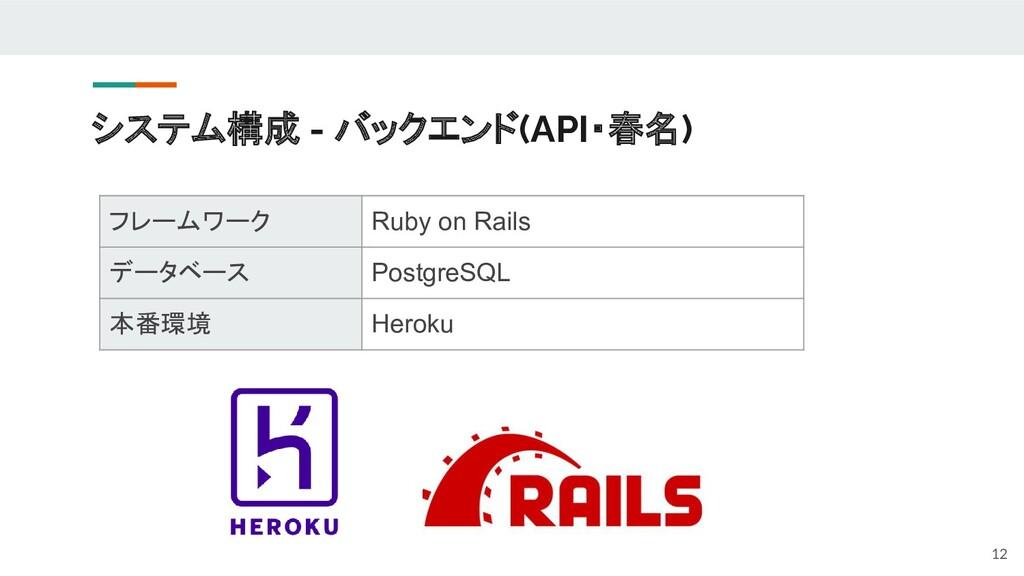 システム構成 - バックエンド(API・春名) 12 フレームワーク Ruby on Rail...
