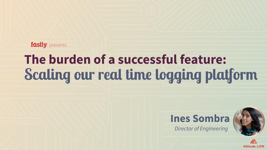 Ines Sombra Director of Engineering The burden ...