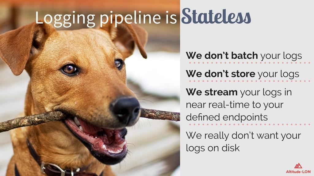 Logging pipeline is Stateless We don't batch yo...