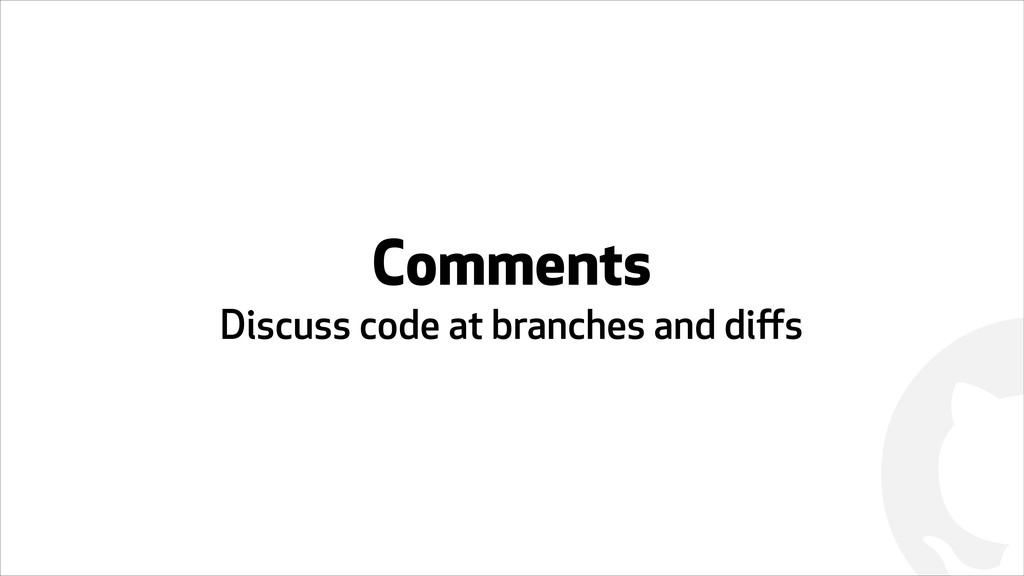 ! Comments Discuss code at branches and diffs