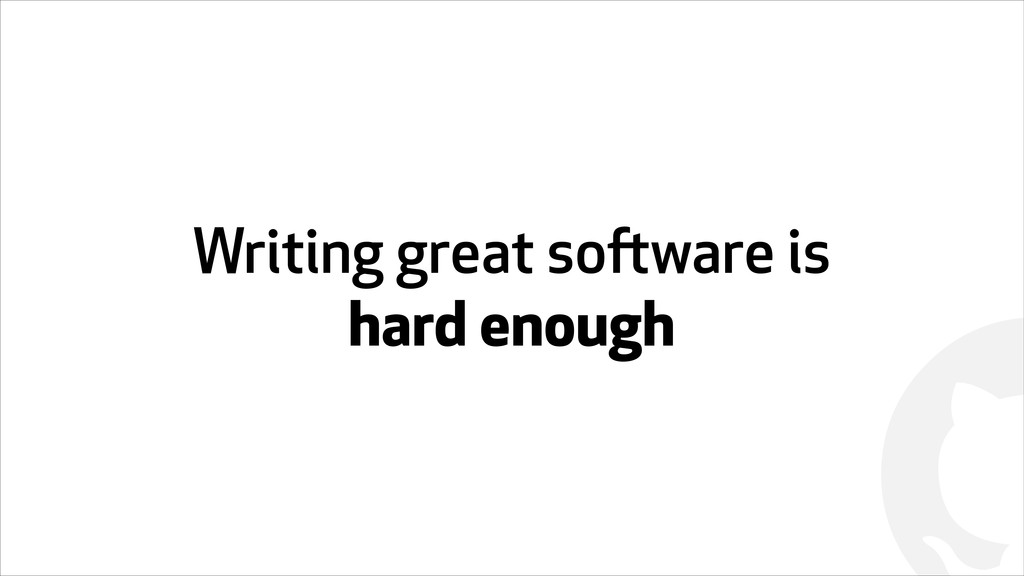 ! Writing great software is hard enough