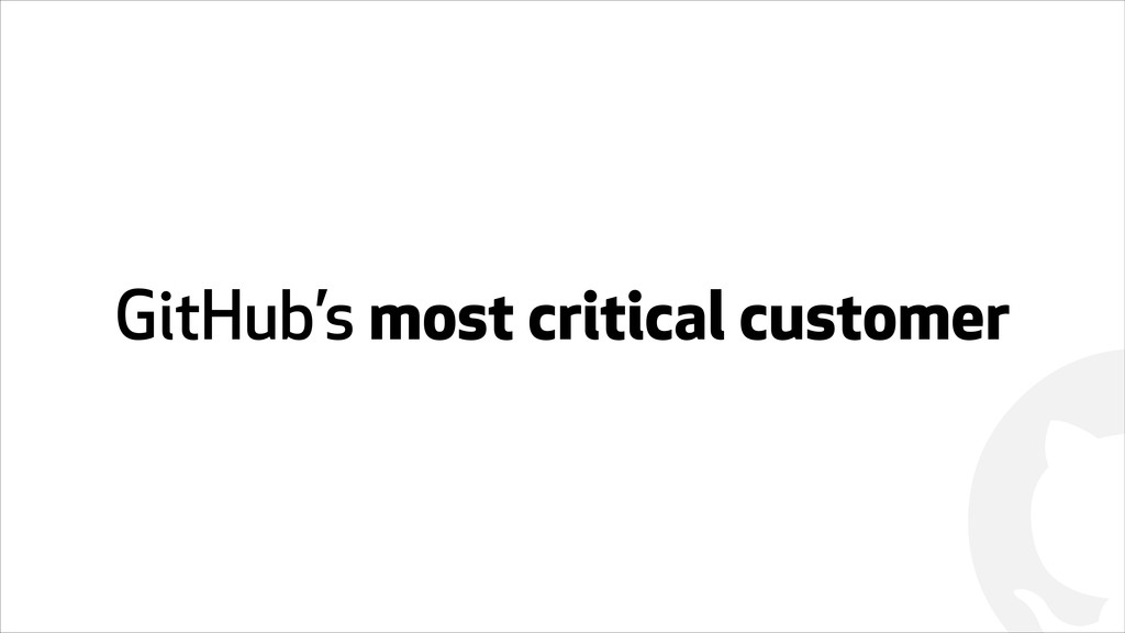 ! GitHub's most critical customer