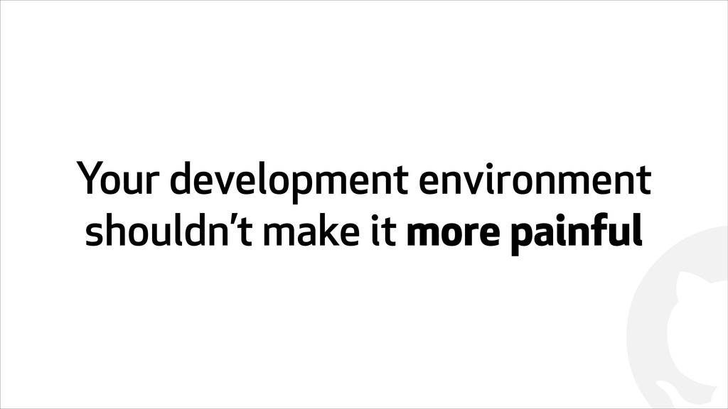 ! Your development environment shouldn't make i...