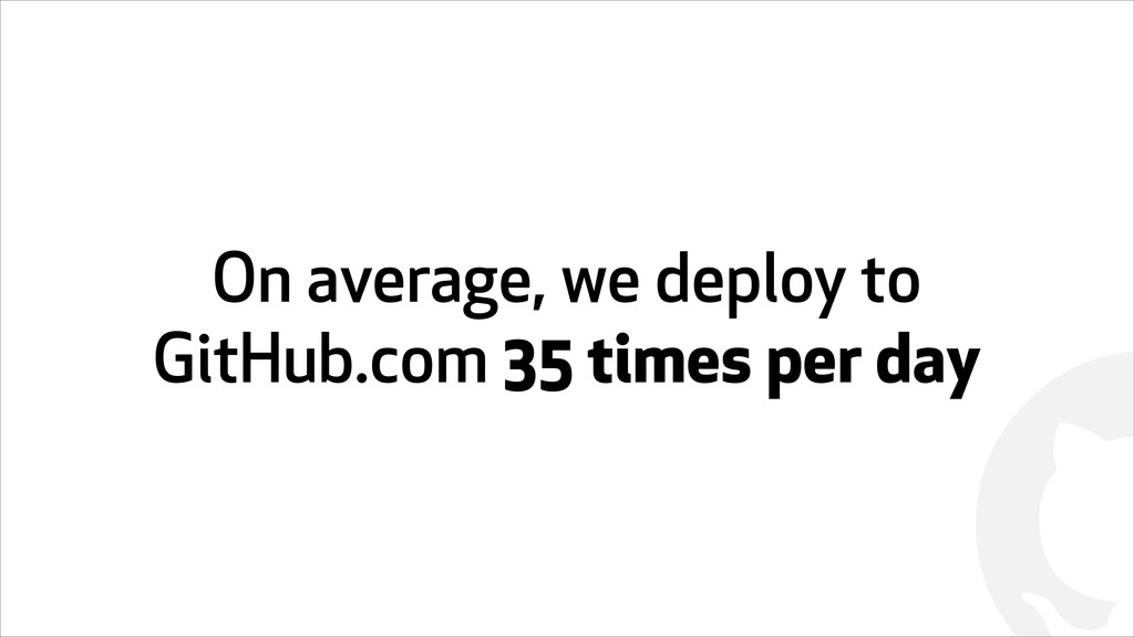 ! On average, we deploy to GitHub.com 35 times ...