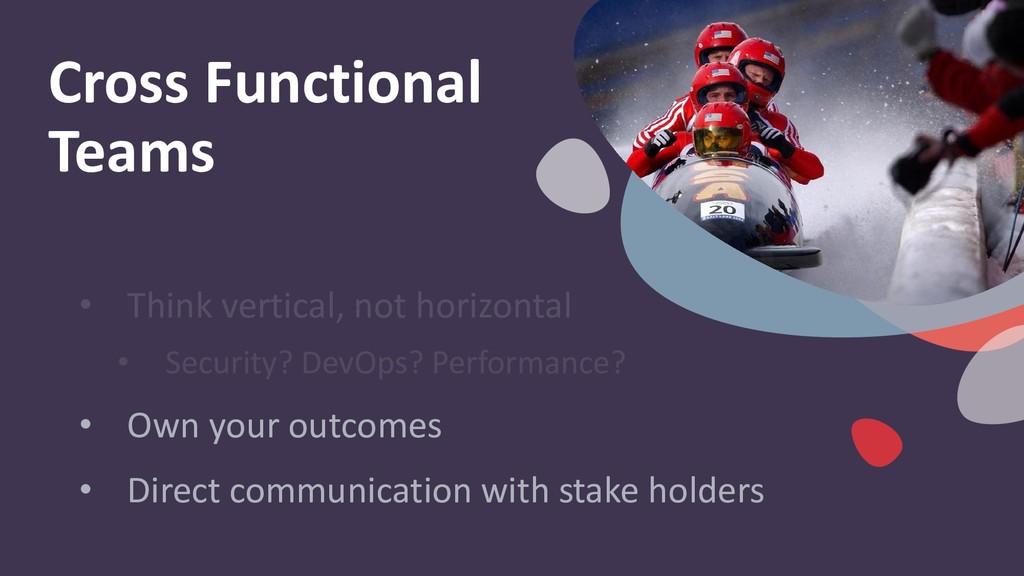 Cross Functional Teams • Think vertical, not ho...
