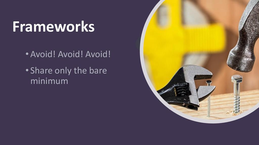 Frameworks •Avoid! Avoid! Avoid! •Share only th...