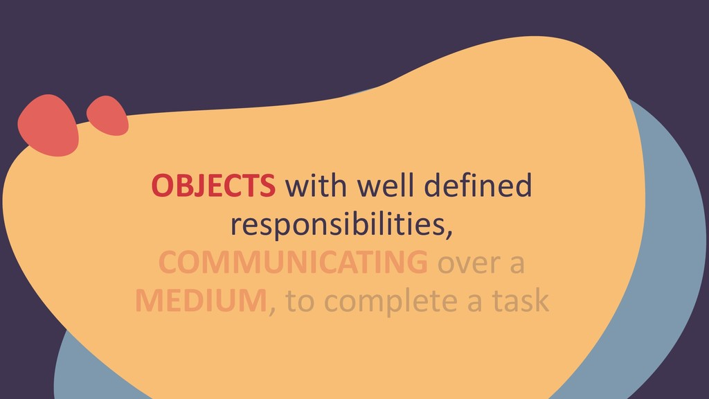 OBJECTS with well defined responsibilities, COM...