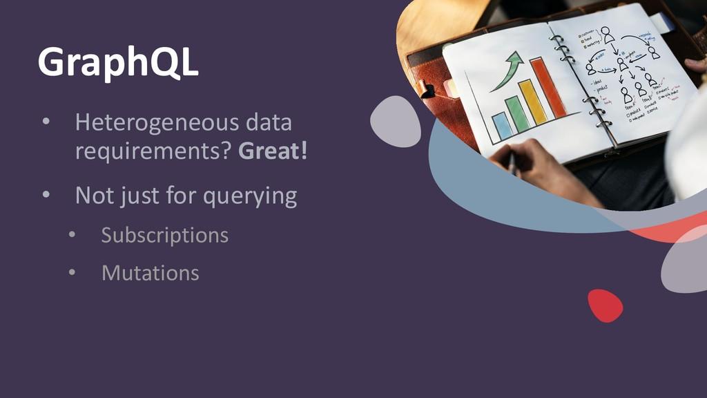 GraphQL • Heterogeneous data requirements? Grea...