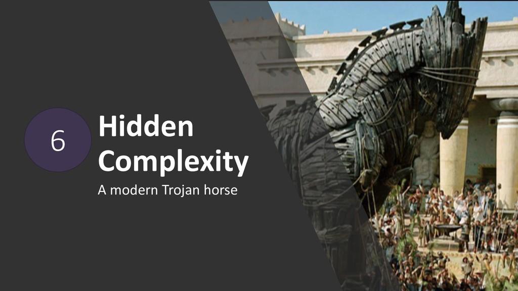 Hidden Complexity A modern Trojan horse 6