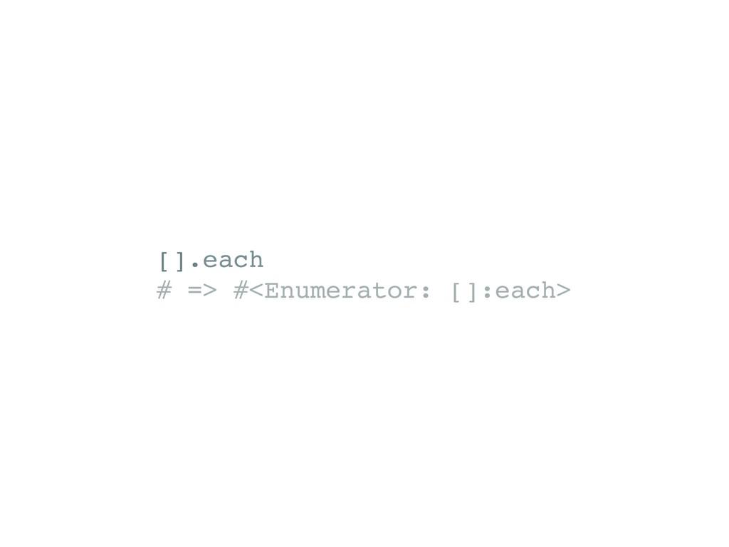 [].each # => #<Enumerator: []:each>