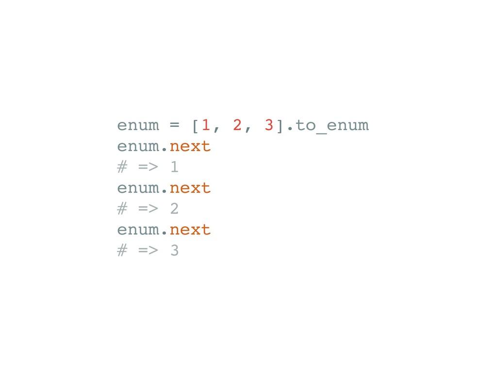 enum = [1, 2, 3].to_enum enum.next # => 1 enum....