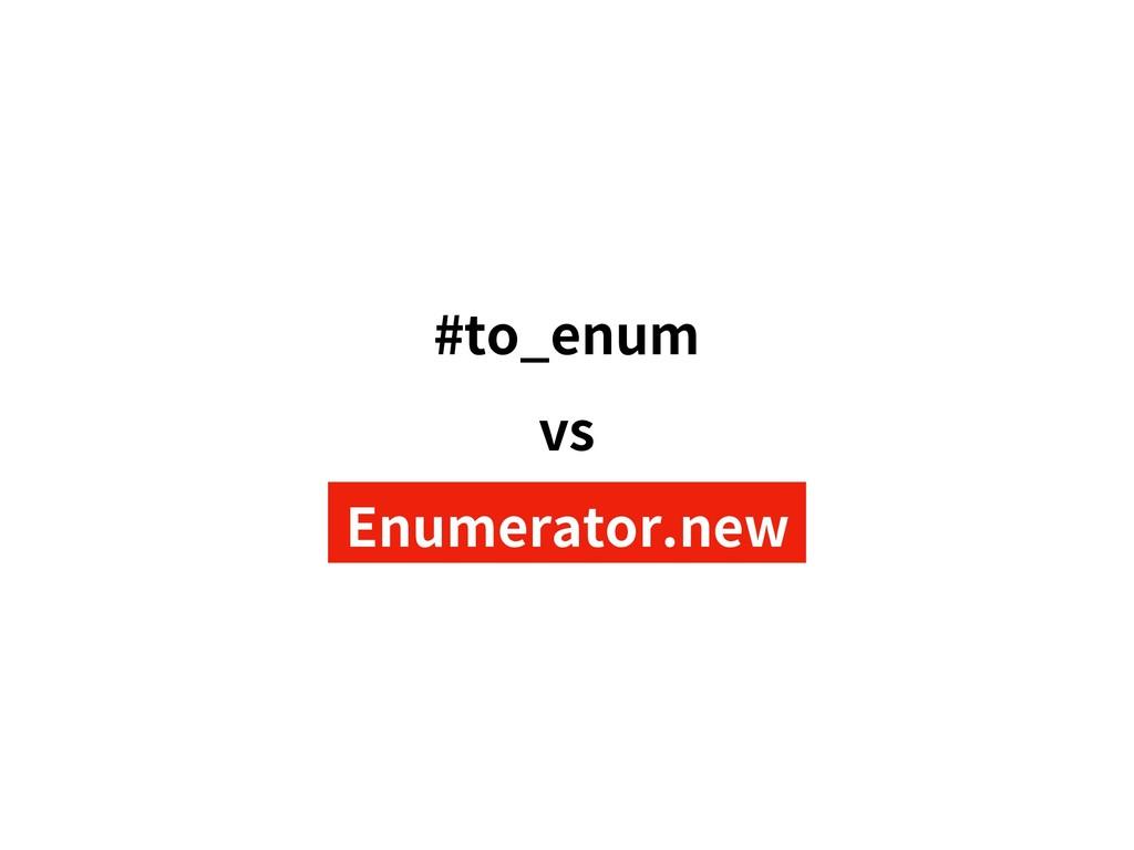 #to_enum vs Enumerator.new