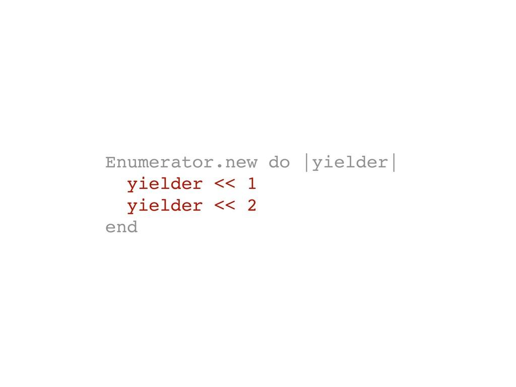 Enumerator.new do |yielder| yielder << 1 yielde...