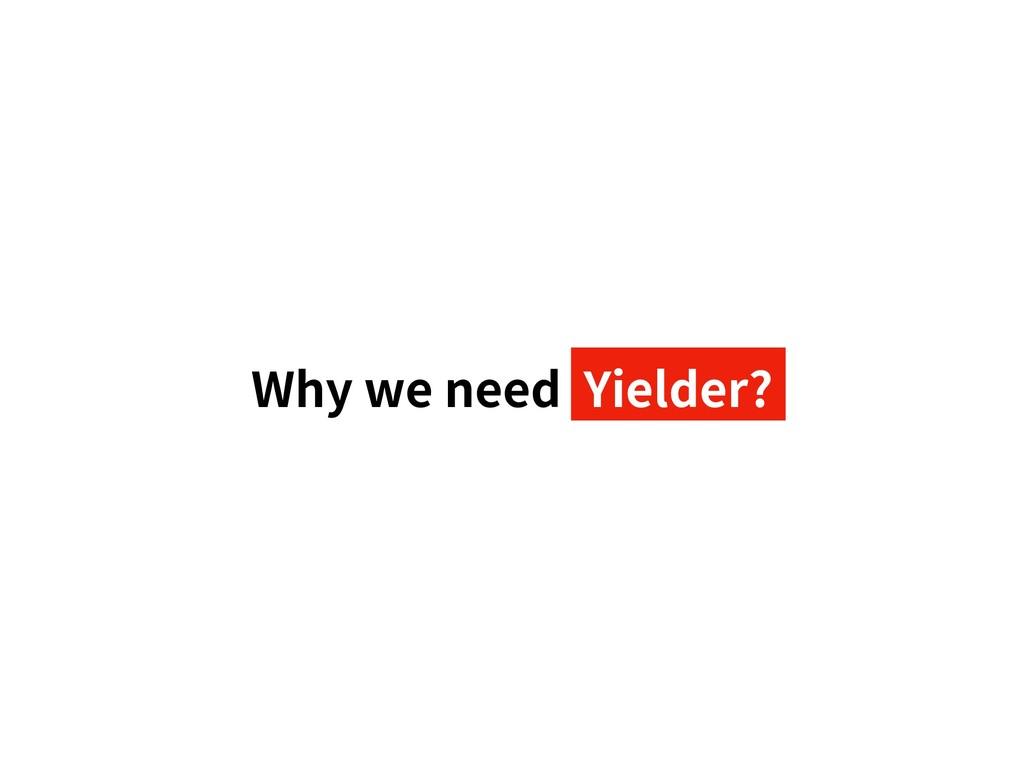 Why we need Yielder?
