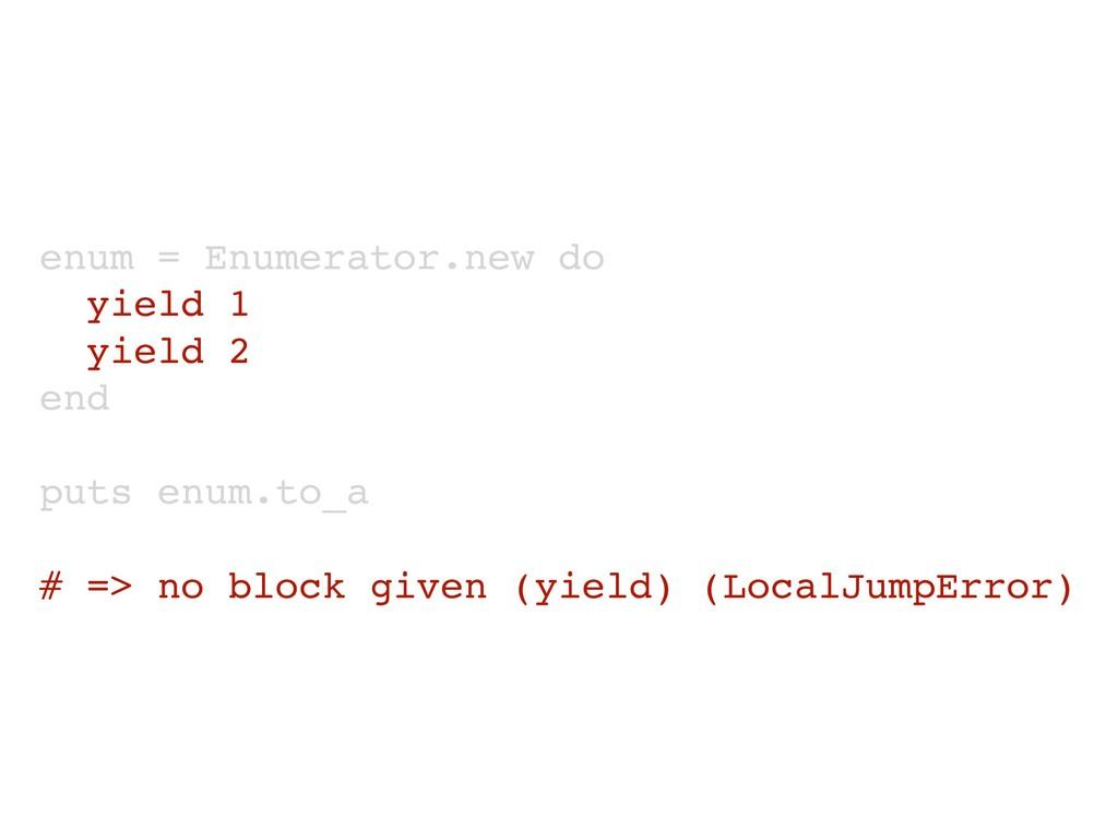 enum = Enumerator.new do yield 1 yield 2 end pu...