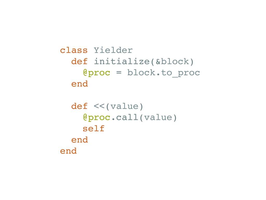 class Yielder def initialize(&block) @proc = bl...