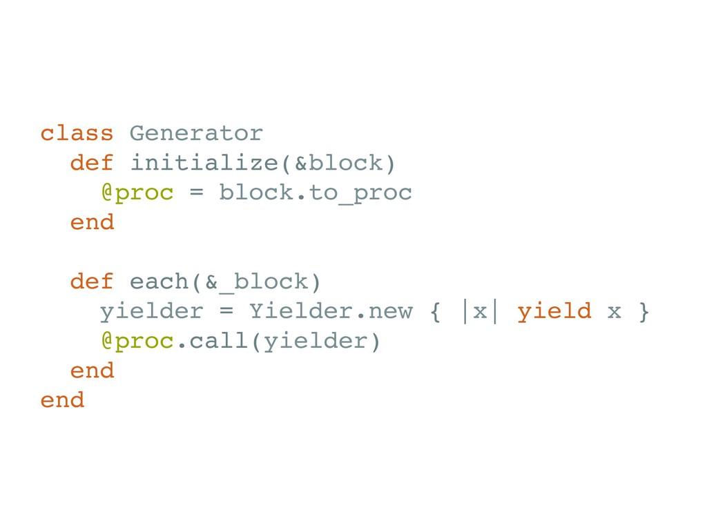 class Generator def initialize(&block) @proc = ...