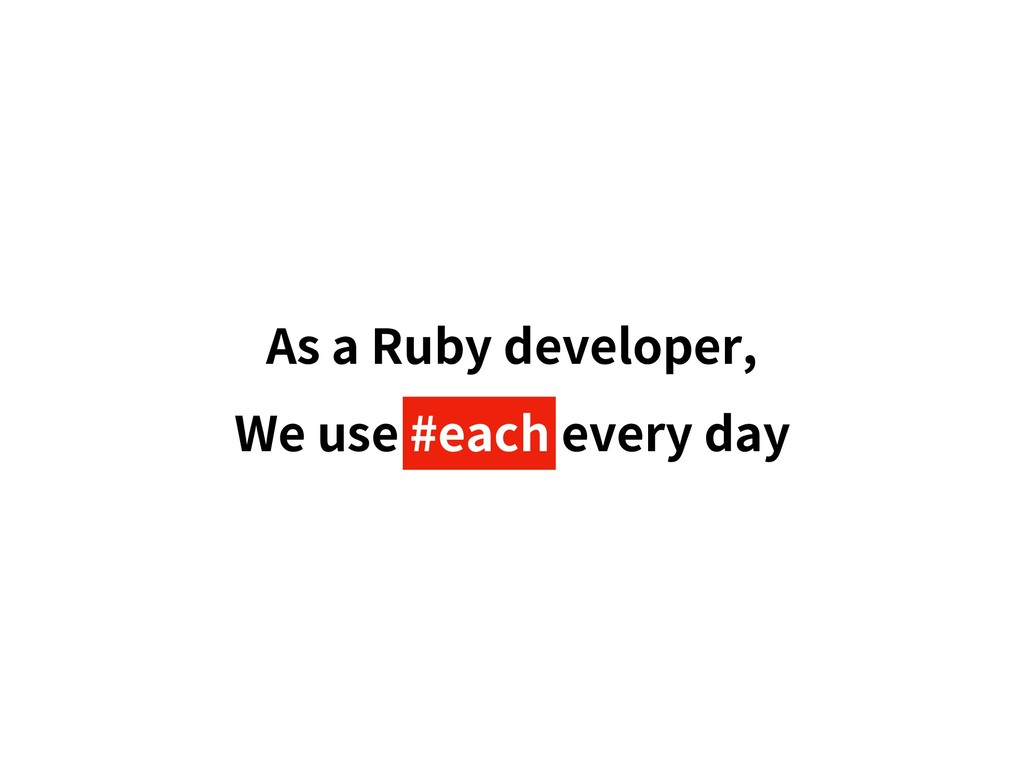 As a Ruby developer, We use #each every day