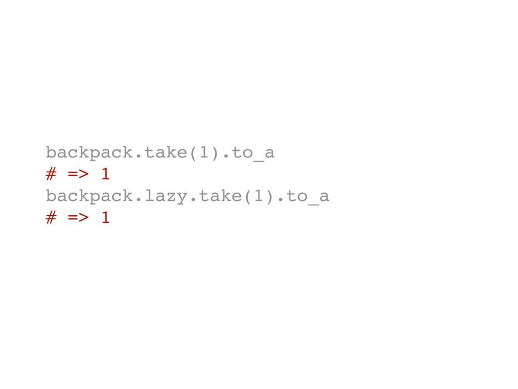 backpack.take(1).to_a # => 1 backpack.lazy.take...