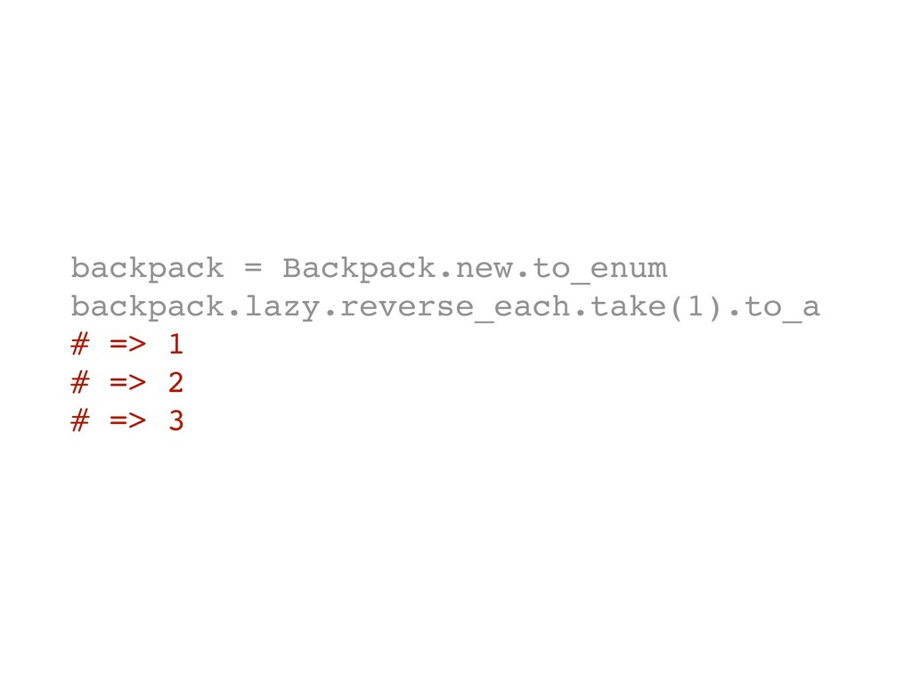 backpack = Backpack.new.to_enum backpack.lazy.r...