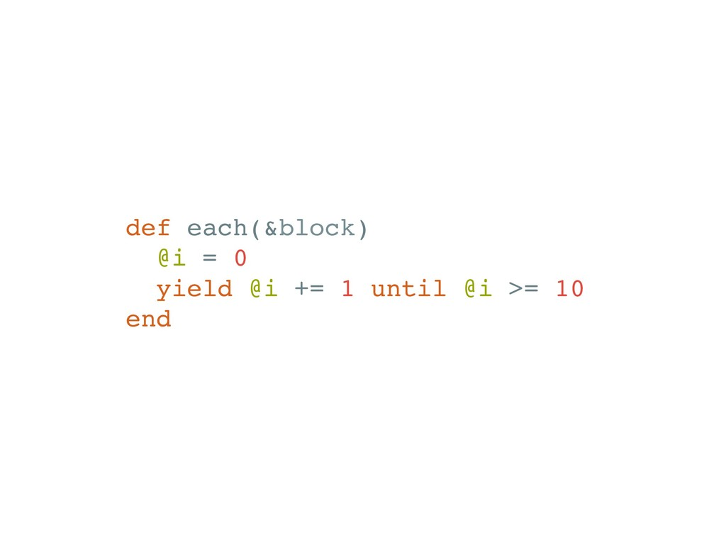 def each(&block) @i = 0 yield @i += 1 until @i ...
