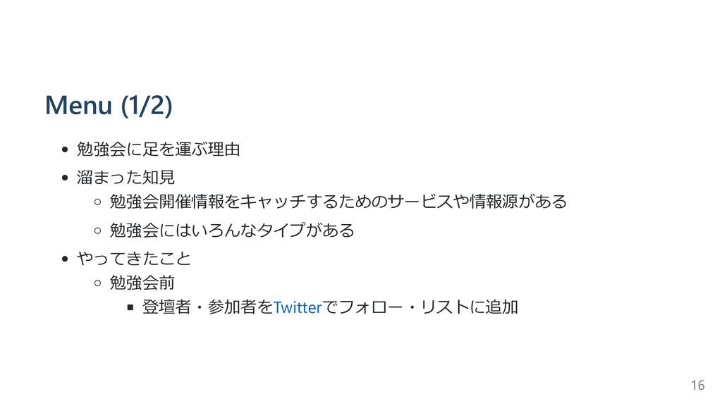 Menu (1/2) 勉強会に⾜を運ぶ理由 溜まった知⾒ 勉強会開催情報をキャッチするためのサ...